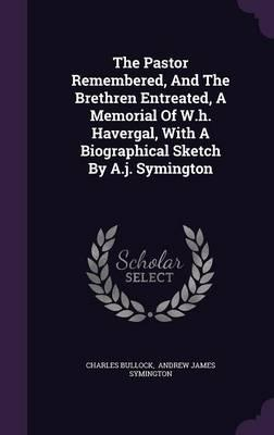 The Pastor Remembered, and the Brethren Entreated, a Memorial of W.H. Havergal, with a Biographical Sketch by A.J. Symington