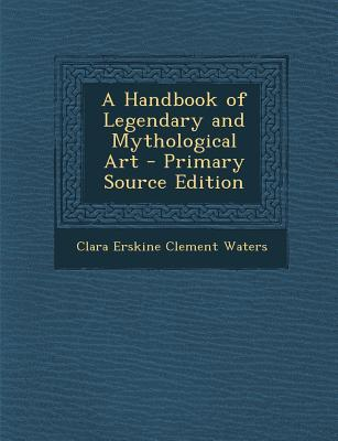 A Handbook of Legendary and Mythological Art - Primary Source Edition