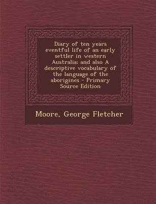 Diary of Ten Years Eventful Life of an Early Settler in Western Australia; And Also a Descriptive Vocabulary of the Language of the Aborigines - Prima