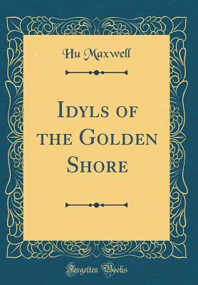 Idyls of the Golden Shore (Classic Reprint)
