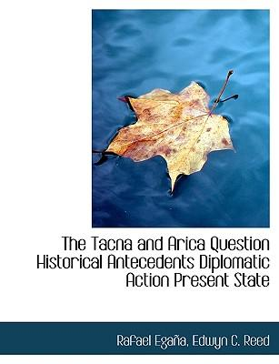 The Tacna and Arica Question Historical Antecedents Diplomatic Action Present State