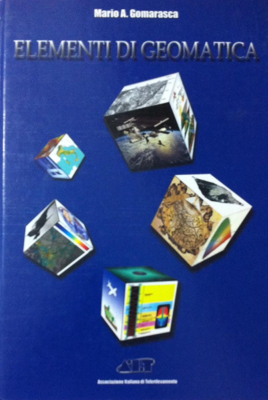 Elementi di geomatica. Con elementi di: geodesia e cartografia, fotogrammetria, telerilevamento, informatica, sistemi di ripresa, sistemi di posizionamento...