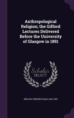 Anthropological Religion; The Gifford Lectures Delivered Before the University of Glasgow in 1891