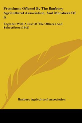 Premiums Offered by the Banbury Agricultural Association, and Members of It
