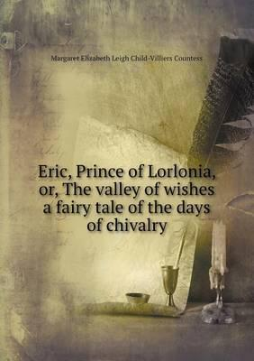 Eric, Prince of Lorlonia, Or, the Valley of Wishes a Fairy Tale of the Days of Chivalry