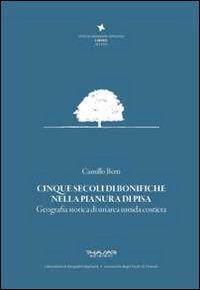 Cinque secoli di bonifiche nella pianura di Pisa. Geografia storica di un'area umida costiera