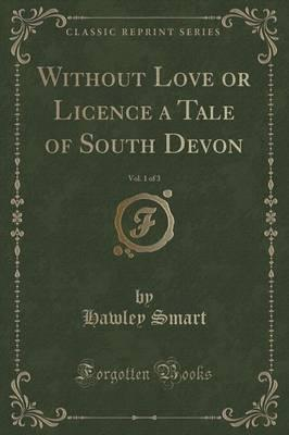 Without Love or Licence a Tale of South Devon, Vol. 1 of 3 (Classic Reprint)