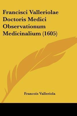 Francisci Valleriolae Doctoris Medici Observationum Medicinalium (1605)