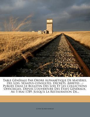 Table Generale Par Ordre Alphabetique de Matieres, Des Lois, Senatus-Consultes, Decrets, Arretes ...