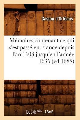Memoires Contenant Ce Qui S'Est Passe en France Depuis l'An 1608 Jusqu'en l'Annee 1636 (ed.1685)