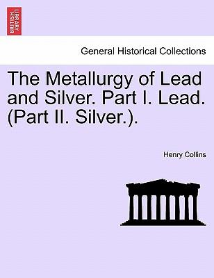 The Metallurgy of Lead and Silver. Part I. Lead. (Part II. Silver.)