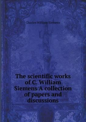 The Scientific Works of C. William Siemens a Collection of Papers and Discussions