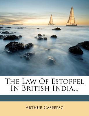 The Law of Estoppel in British India...