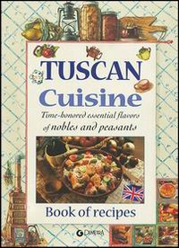 Tuscan Cuisine Time-Honored Essential Flavors of Nobels and Peasants Book of Recipes