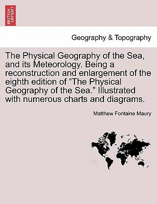 "The Physical Geography of the Sea, and its Meteorology. Being a reconstruction and enlargement of the eighth edition of ""The Physical Geography of the ... Illustrated with numerous charts and diagrams"