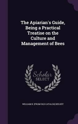 The Apiarian's Guide, Being a Practical Treatise on the Culture and Management of Bees