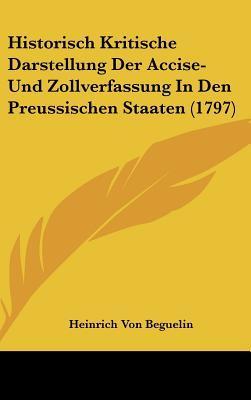Historisch Kritische Darstellung Der Accise- Und Zollverfassung in Den Preussischen Staaten (1797)
