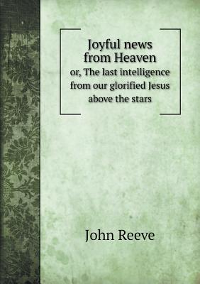 Joyful News from Heaven Or, the Last Intelligence from Our Glorified Jesus Above the Stars