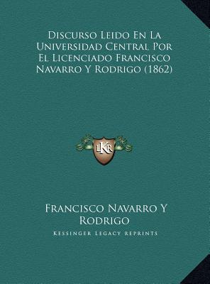 Discurso Leido En La Universidad Central Por El Licenciado Francisco Navarro y Rodrigo (1862)