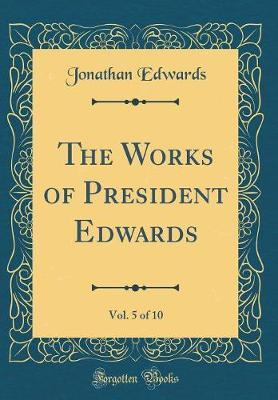 The Works of President Edwards, Vol. 5 of 10 (Classic Reprint)