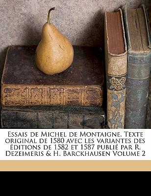 Essais de Michel de Montaigne. Texte original de 1580 avec les variantes des éditions de 1582 et 1587 publié par R. Dezeimeris & H. Barckhausen Volume 2