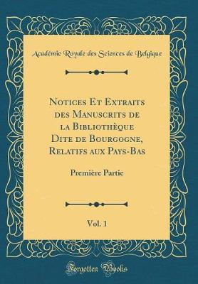 Notices Et Extraits des Manuscrits de la Bibliothèque Dite de Bourgogne, Relatifs aux Pays-Bas, Vol. 1
