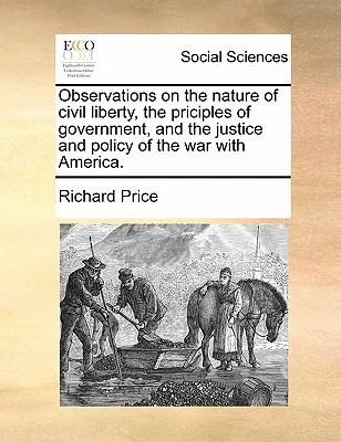 Observations on the Nature of Civil Liberty, the Priciples of Government, and the Justice and Policy of the War with America