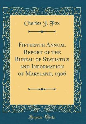 Fifteenth Annual Report of the Bureau of Statistics and Information of Maryland, 1906 (Classic Reprint)