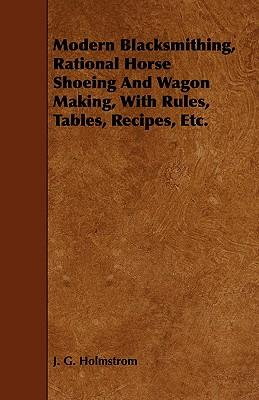 Modern Blacksmithing, Rational Horse Shoeing and Wagon Making, With Rules, Tables, Recipes, Etc.
