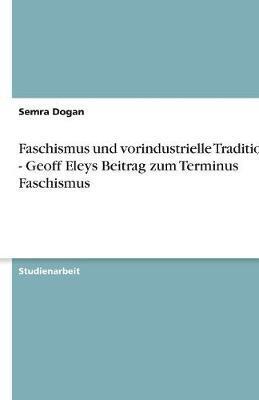 Faschismus Und Vorindustrielle Traditionen - Geoff Eleys Beitrag Zum Terminus Faschismus