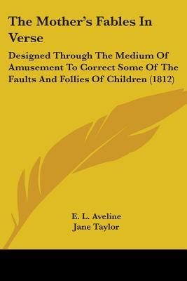 The Mother's Fables In Verse Designed Through The Medium Of Amusement To Correct Some Of The Faults And Follies Of Children 1812