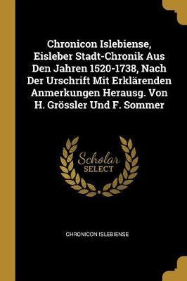 Chronicon Islebiense, Eisleber Stadt-Chronik Aus Den Jahren 1520-1738, Nach Der Urschrift Mit Erklärenden Anmerkungen Herausg. Von H. Grössler Und F.
