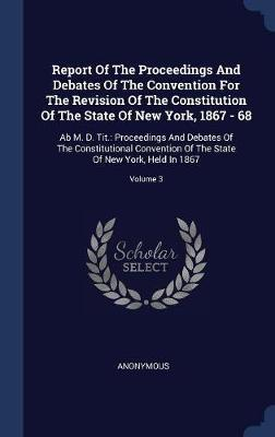 Report of the Proceedings and Debates of the Convention for the Revision of the Constitution of the State of New York, 1867 - 68