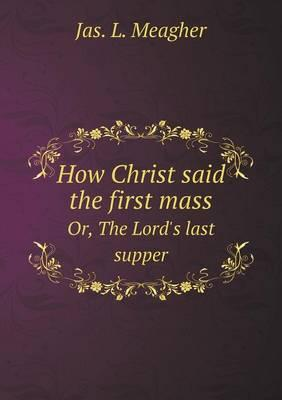 How Christ Said the First Mass Or, the Lord's Last Supper