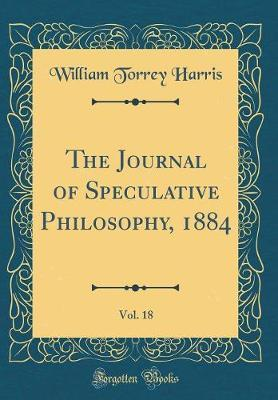 The Journal of Speculative Philosophy, 1884, Vol. 18 (Classic Reprint)