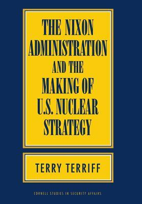 The Nixon Administration and the Making of U.S. Nuclear Strategy