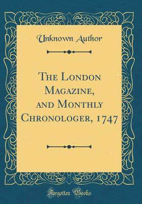 The London Magazine, and Monthly Chronologer, 1747 (Classic Reprint)