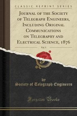 Journal of the Society of Telegraph Engineers, Including Original Communications on Telegraphy and Electrical Science, 1876, Vol. 5 (Classic Reprint)