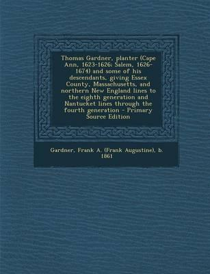 Thomas Gardner, Planter (Cape Ann, 1623-1626; Salem, 1626-1674) and Some of His Descendants, Giving Essex County, Massachusetts, and Northern New ... the Fourth Generation - Primary Source Edit