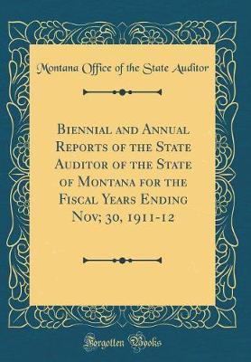 Biennial and Annual Reports of the State Auditor of the State of Montana for the Fiscal Years Ending Nov; 30, 1911-12 (Classic Reprint)