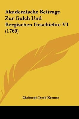 Akademische Beitrage Zur Gulch Und Bergischen Geschichte V1 (1769)