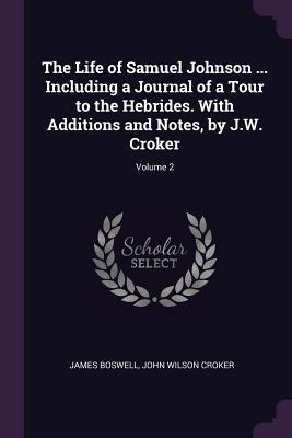 The Life of Samuel Johnson ... Including a Journal of a Tour to the Hebrides. with Additions and Notes, by J.W. Croker; Volume 2