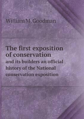 The First Exposition of Conservation and Its Builders an Official History of the National Conservation Exposition