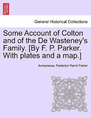 Some Account of Colton and of the De Wasteney's Family. [By F. P. Parker. With plates and a map.]