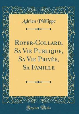 Royer-Collard, Sa Vie Publique, Sa Vie Privée, Sa Famille (Classic Reprint)