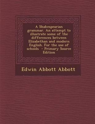 A Shakespearian Grammar. an Attempt to Illustrate Some of the Differences Between Elizabethan and Modern English. for the Use of Schools - Primary S