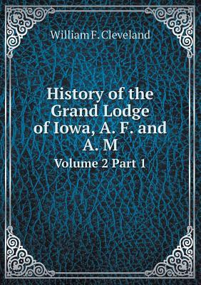 History of the Grand Lodge of Iowa, A. F. and A. M Volume 2 Part 1
