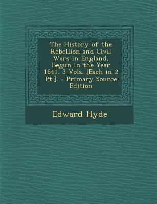The History of the Rebellion and Civil Wars in England, Begun in the Year 1641. 3 Vols. [Each in 2 PT.]. - Primary Source Edition