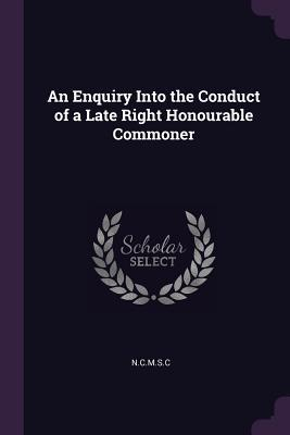 An Enquiry Into the Conduct of a Late Right Honourable Commoner