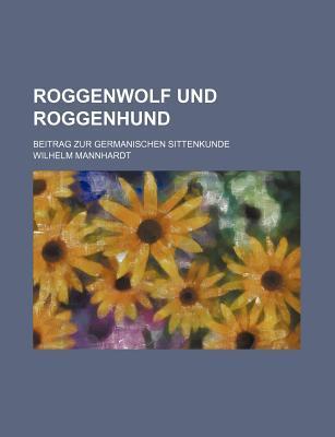 Roggenwolf und Roggenhund; Beitrag zur germanischen Sittenkunde